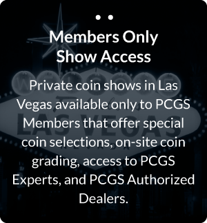 Private coin shows in Las Vegas available only to PCGS Members that offer special coin selections, on-site coin grading, access to PCGS experts, and PCGS Authorized Dealers.